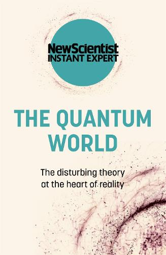 The Quantum World: The disturbing theory at the heart of reality - New Scientist Instant Expert (Paperback)