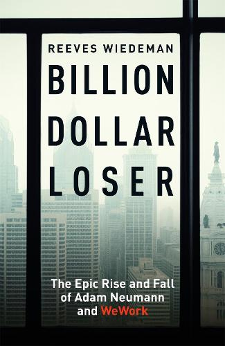 Billion Dollar Loser: The Epic Rise and Fall of WeWork (Hardback)