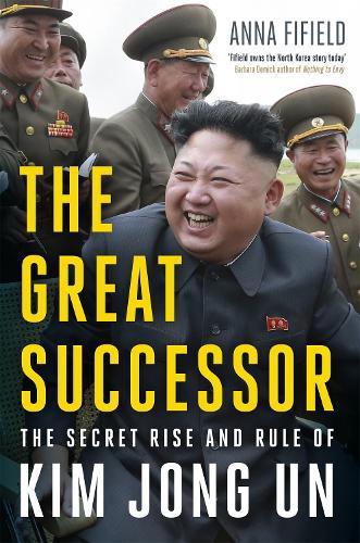 The Great Successor: The Secret Rise and Rule of Kim Jong Un (Hardback)