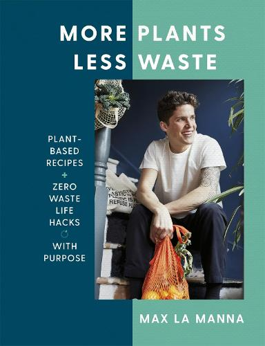 More Plants Less Waste: Plant-based Recipes + Zero Waste Life Hacks with Purpose (Hardback)
