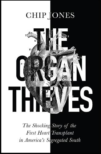 The Organ Thieves: The Shocking Story of the First Heart Transplant in America's Segregated South (Hardback)