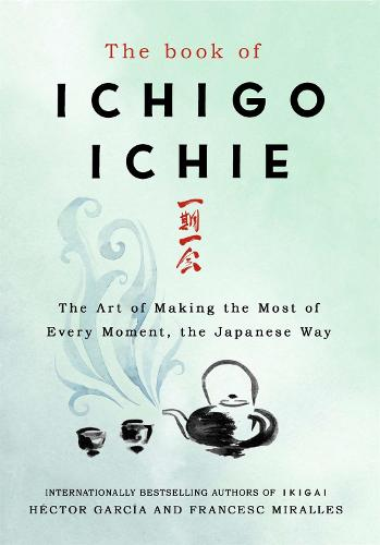 The Book of Ichigo Ichie: The Art of Making the Most of Every Moment, the Japanese Way (Hardback)