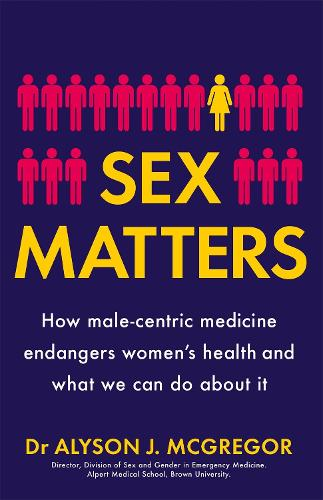 Sex Matters: How male-centric medicine endangers women's health and what we can do about it (Hardback)