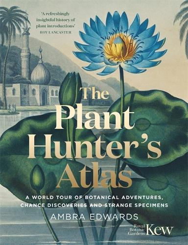 The Plant-Hunter's Atlas: A World Tour of Botanical Adventures, Chance Discoveries and Strange Specimens (Hardback)