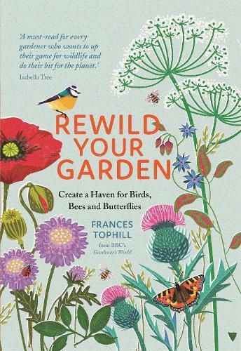 Rewild Your Garden: Create a Haven for Birds, Bees and Butterflies (Hardback)
