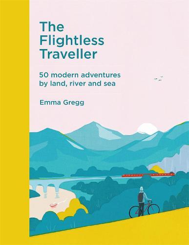 The Flightless Traveller: 50 modern adventures by land, river and sea (Hardback)