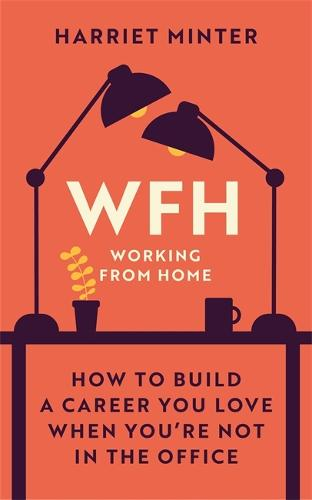 WFH (Working From Home): How to build a career you love when you're not in the office (Hardback)