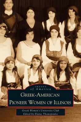 Greek-American Pioneer Women of Illinois: The Stories of Georgia Bitzis Pooley, Presbytera Stella Christoulakis Petrakis, Theano Papzoglou Margaris, B (Hardback)