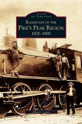 Railroads of the Pike's Peak Region: 1870-1900 (Hardback)