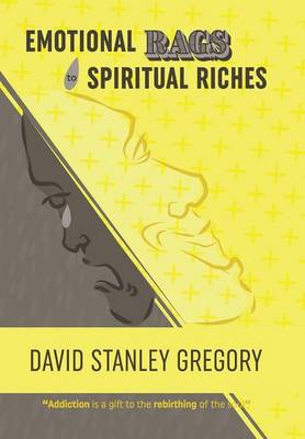 Emotional Rags to Spiritual Riches: A Personal Story of the Rags of Addiction and the Spiritual Gifts of Recovery (Hardback)