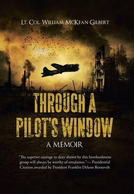 Through a Pilot's Window: Adventures Piloting a B-24 Bomber in the 9th and 344th Bomber Squadron in WWII During the Asian-Pacific, European and African Middle Eastern Campaigns, 1942-1945 (Hardback)