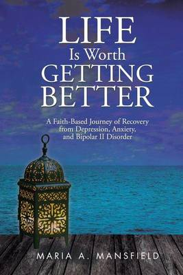Life Is Worth Getting Better: A Faith-Based Journey of Recovery from Depression, Anxiety, and Bipolar II Disorder (Paperback)