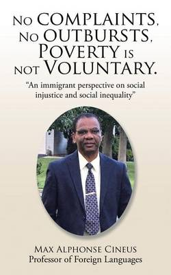 No Complaints, No Outbursts, Poverty Is Not Voluntary.: An Immigrant Perspective on Social Injustice and Social Inequality (Paperback)