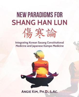 New Paradigms for Shang Han Lun: Integrating Korean Sasang Constitutional Medicine and Japanese Kampo Medicine (Paperback)