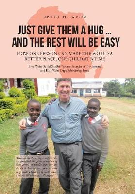 Just Give Them a Hug . . . and the Rest Will Be Easy: How One Person Can Make the World a Better Place, One Child at a Time (Hardback)