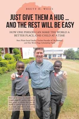 Just Give Them a Hug . . . and the Rest Will Be Easy: How One Person Can Make the World a Better Place, One Child at a Time (Paperback)