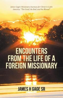 Encounters from the Life of a Foreign Missionary: James Gage's Missionary Journeys for Christ in Latin America, the Good, the Bad, and the Blessed (Paperback)