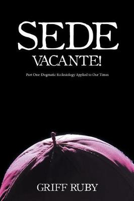 Sede Vacante!: Part One: Dogmatic Ecclesiology Applied to Our Times (Paperback)