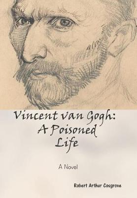 Vincent van Gogh: A Poisoned Life: A Novel (Hardback)