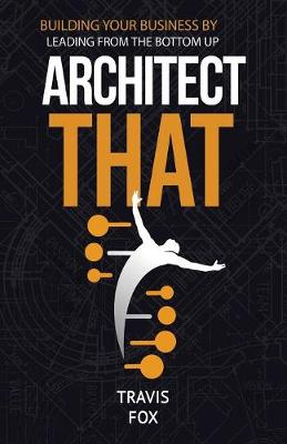 Architect That: Building Your Business by Leading from the Bottom Up (Paperback)