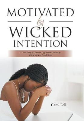 Motivated by Wicked Intention: A True Story of Demonic Oppression Caused by Witchcraft in a Small Town (Hardback)
