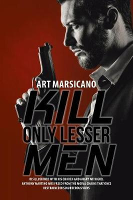 Kill Only Lesser Men: Disillusioned with His Church and Angry with God, Anthony Martino Was Freed from the Moral Chains That Once Restrained His Murderous Ways (Paperback)