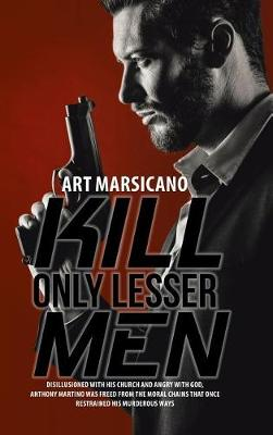Kill Only Lesser Men: Disillusioned with His Church and Angry with God, Anthony Martino Was Freed from the Moral Chains That Once Restrained His Murderous Ways (Hardback)