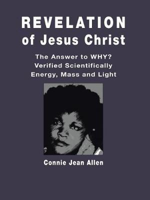 Revelation of Jesus Christ: The Answer to Why? Verified Scientifically Energy, Mass and Light (Paperback)