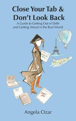 Close Your Tab & Don't Look Back: A Guide to Getting Out of Debt and Getting Ahead in the Real World (Paperback)
