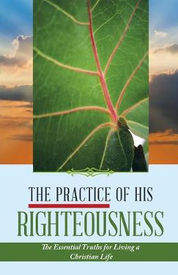 The Practice of His Righteousness: The Essential Truths for Living a Christian Life (Paperback)