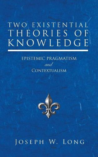 Two Existential Theories of Knowledge: Epistemic Pragmatism and Contextualism (Paperback)