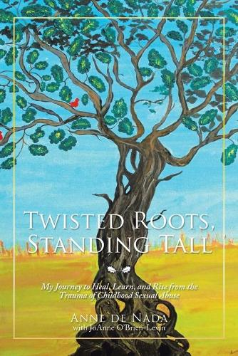 Twisted Roots, Standing Tall: My Journey to Heal, Learn, and Rise from the Trauma of Childhood Sexual Abuse (Paperback)
