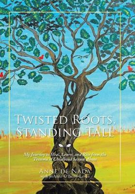 Twisted Roots, Standing Tall: My Journey to Heal, Learn, and Rise from the Trauma of Childhood Sexual Abuse (Hardback)
