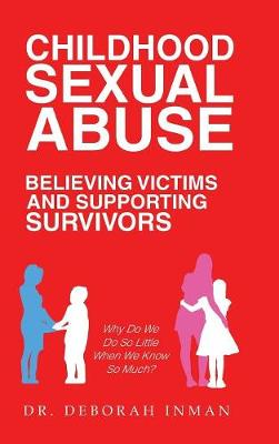 Childhood Sexual Abuse Believing Victims and Supporting Survivors: Why Do We Do So Little When We Know So Much? (Hardback)