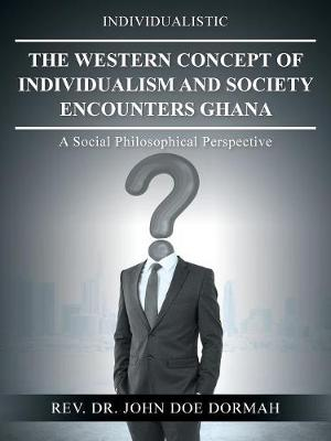 The Western Concept of Individualism and Society Encounters Ghana: A Social Philosophical Perspective (Paperback)