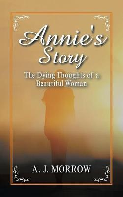 Annie's Story: The Dying Thoughts of a Beautiful Woman (Paperback)