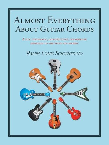 Almost Everything About Guitar Chords: A Fun, Systematic, Constructive, Informative Approach to the Study of Chords. (Paperback)