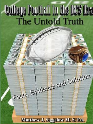 College Football in the BCS Era the Untold Truth Facts Evidence and Solution (Paperback)