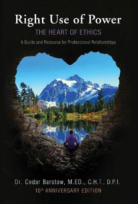 Right Use of Power: The Heart of Ethics: A Guide and Resource for Professional Relationships, 10th Anniversary Edition (Hardback)