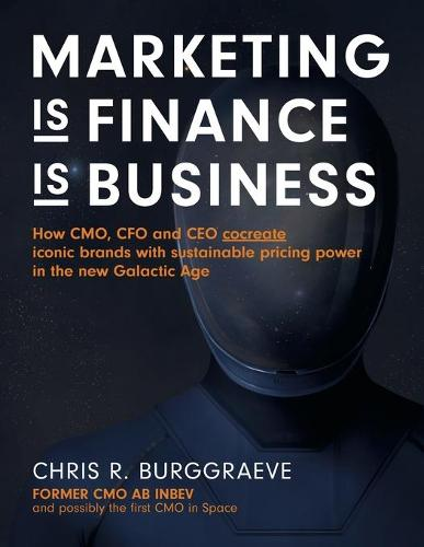 Marketing Is Finance Is Business: How Cmo, CFO and CEO Cocreate Iconic Brands with Sustainable Pricing Power in the New Galactic Age (Paperback)