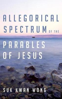 Allegorical Spectrum of the Parables of Jesus (Hardback)
