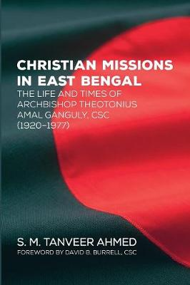 Christian Missions in East Bengal: The Life and Times of Archbishop Theotonius Amal Ganguly, CSC (1920-1977) (Paperback)