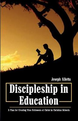 Discipleship in Education: A Plan for Creating True Followers of Christ in Christian Schools (Paperback)
