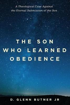 The Son Who Learned Obedience: A Theological Case Against the Eternal Submission of the Son (Paperback)