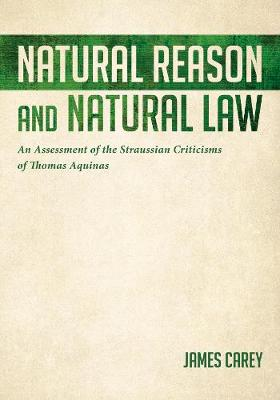 Natural Reason and Natural Law: An Assessment of the Straussian Criticisms of Thomas Aquinas (Hardback)