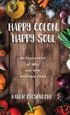 Happy Colon, Happy Soul: An Exploration of Why and How We Share Food (Hardback)