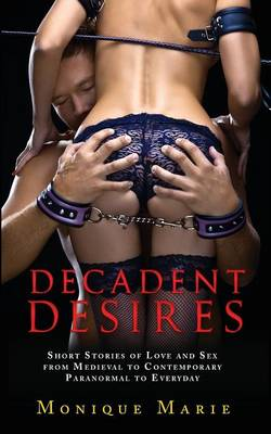 Decadent Desires: Short Stories of Love and Sex from Medieval to Contemporary, Paranormal to Everyday (Paperback)
