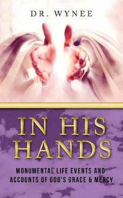 In His Hands: Monumental Life Events and Accounts of God's Grace & Mercy (Paperback)