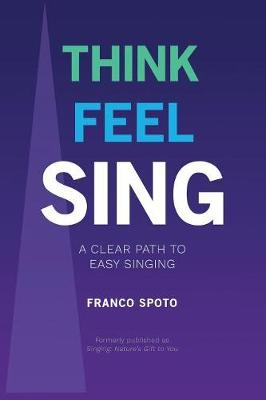 Think Feel Sing: A Clear Path to Easy Singing (Paperback)