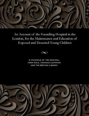 An Account of the Foundling Hospital in the London, for the Maintenance and Education of Exposed and Deserted Young Children (Paperback)